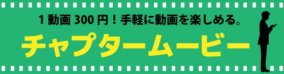 1動画300円!手軽に動画を楽しめる。『チャプタームービー』